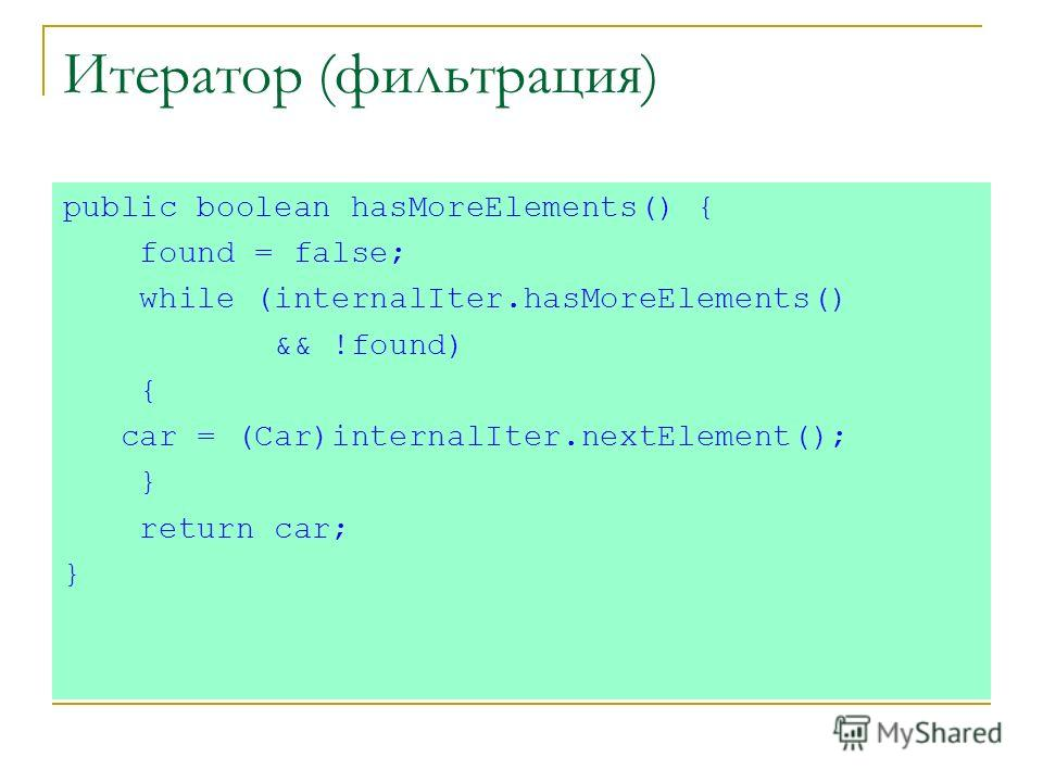 Итератор (фильтрация) public boolean hasMoreElements() { found = false; while (internalIter.hasMoreElements() && !found) { car = (Car)internalIter.nextElement(); } return car; }