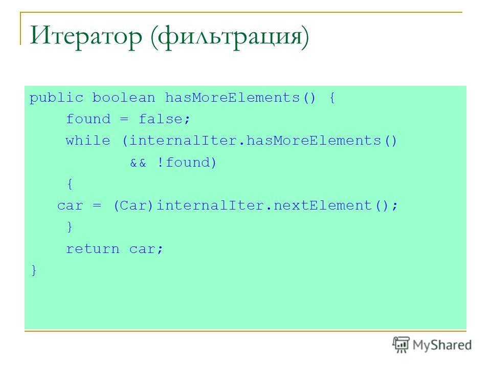Итератор (фильтрация) public boolean hasMoreElements() { found = false; while (internalIter.hasMoreElements() && !found) { car = (Car)internalIter.nextElement(); } return car; }