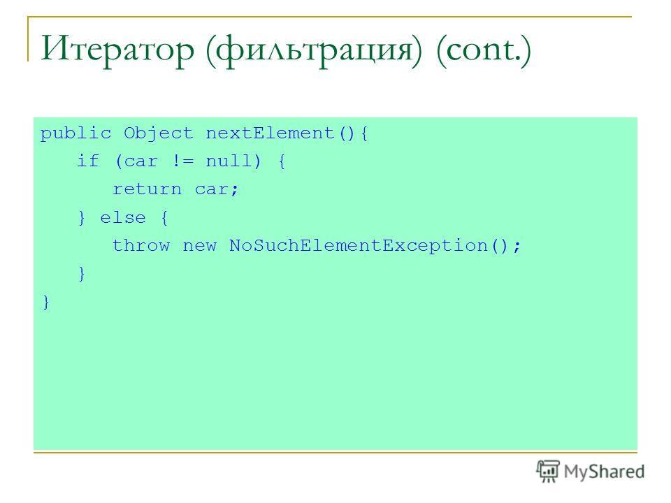 Итератор (фильтрация) (cont.) public Object nextElement(){ if (car != null) { return car; } else { throw new NoSuchElementException(); }