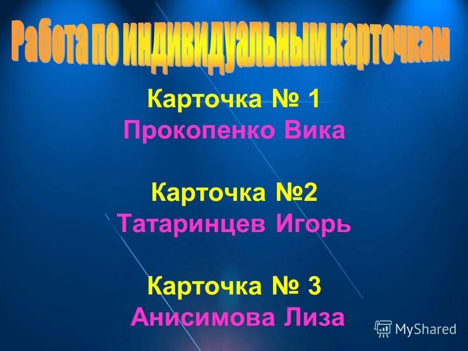 Карточка 1 Прокопенко Вика Карточка 2 Татаринцев Игорь Карточка 3 Анисимова Лиза