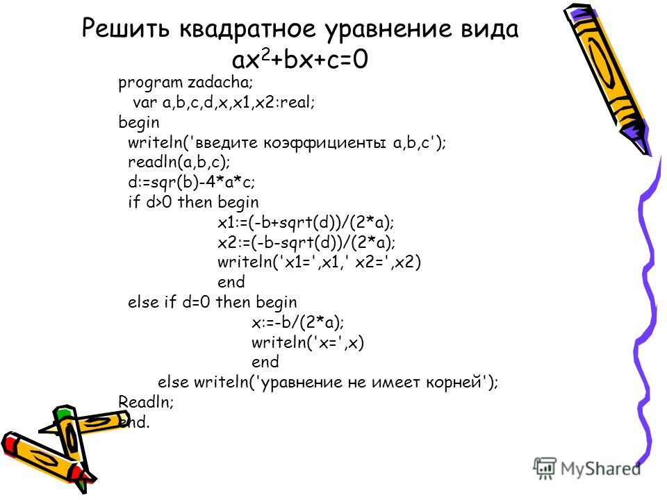 Решить квадратное уравнение вида ax 2 +bx+c=0 program zadacha; var a,b,c,d,x,x1,x2:real; begin writeln('введите коэффициенты а,b,с'); readln(a,b,c); d:=sqr(b)-4*a*c; if d>0 then begin x1:=(-b+sqrt(d))/(2*a); x2:=(-b-sqrt(d))/(2*a); writeln('x1=',x1,'