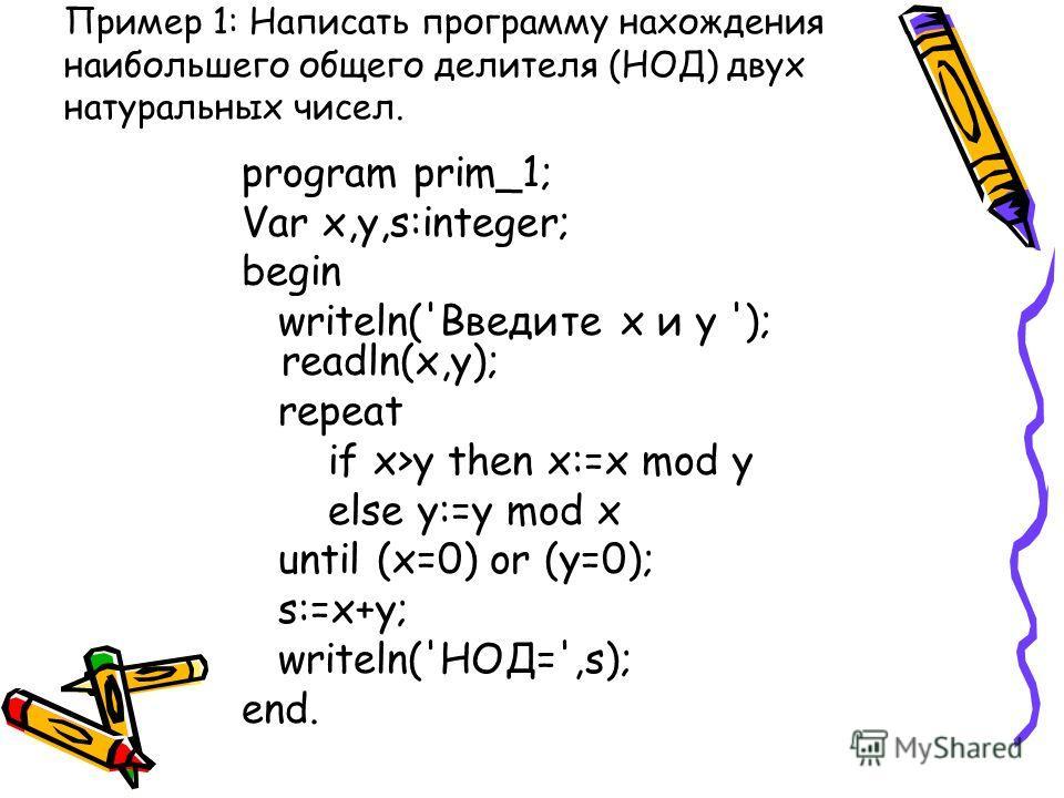 Пример 1: Написать программу нахождения наибольшего общего делителя (НОД) двух натуральных чисел. program prim_1; Var x,y,s:integer; begin writeln('Введите x и y '); readln(x,y); repeat if x>y then x:=x mod y else y:=y mod x until (x=0) or (y=0); s:=