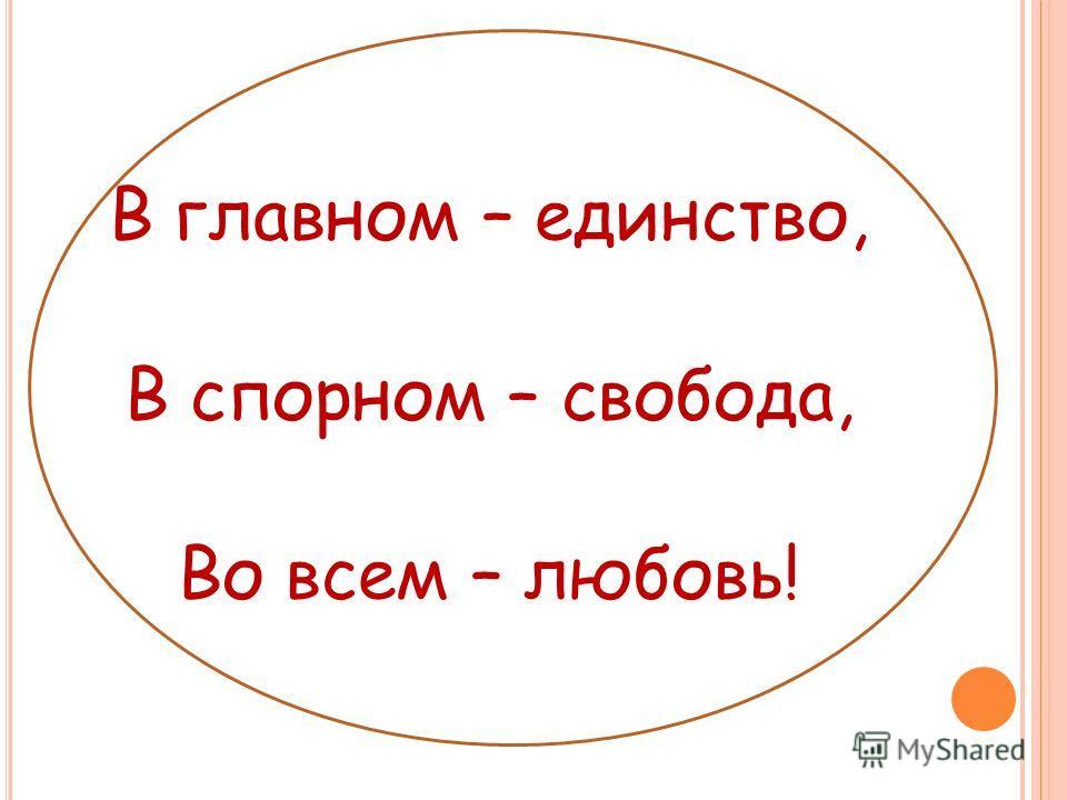 В главном – единство, В спорном – свобода, Во всем – любовь!