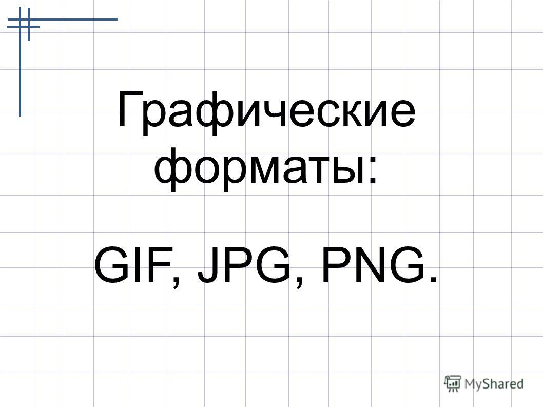 Графические форматы: GIF, JPG, PNG.