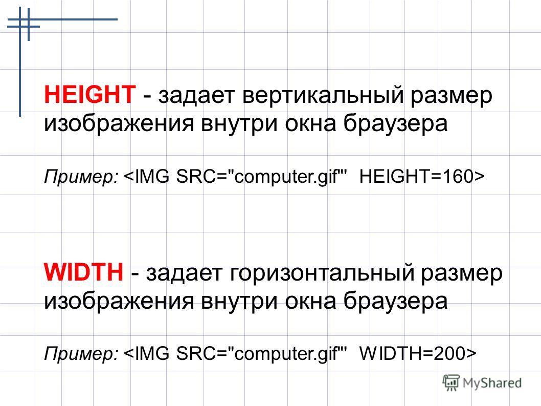 HEIGHT - задает вертикальный размер изображения внутри окна браузера Пример: WIDTH - задает горизонтальный размер изображения внутри окна браузера Пример: