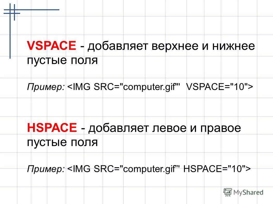 VSPACE - добавляет верхнее и нижнее пустые поля Пример: HSPACE - добавляет левое и правое пустые поля Пример: