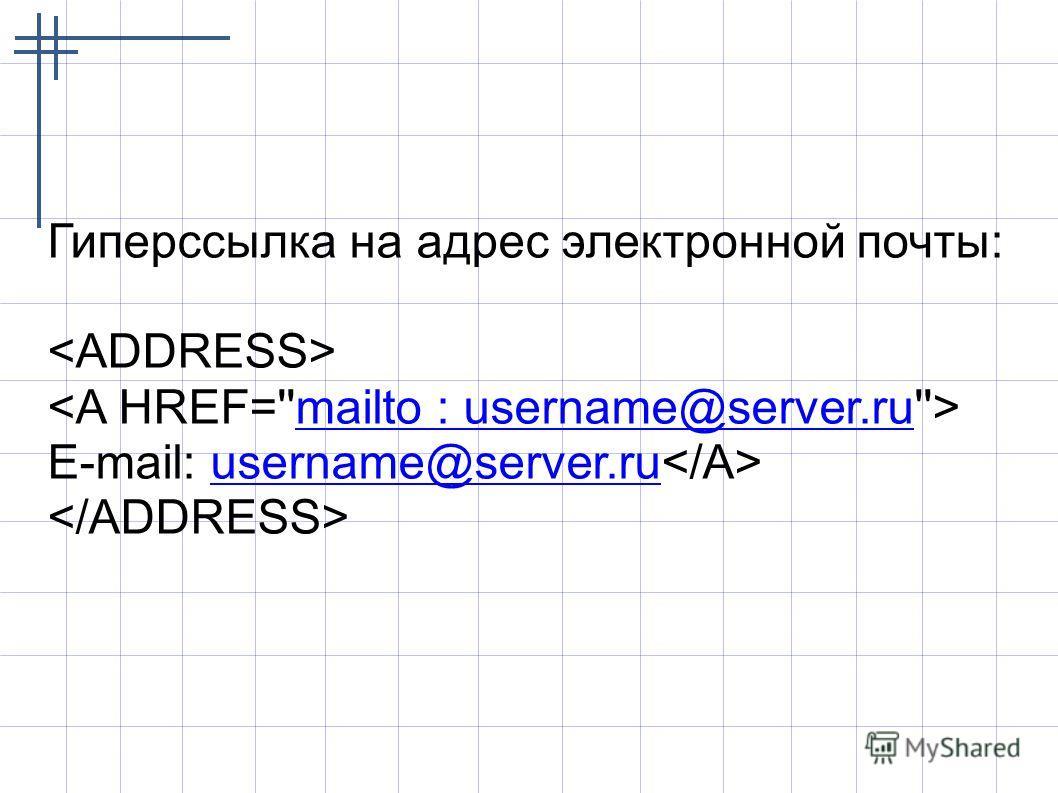 Гиперссылка на адрес электронной почты: mailto : username@server.ru E-mail: username@server.ru username@server.ru