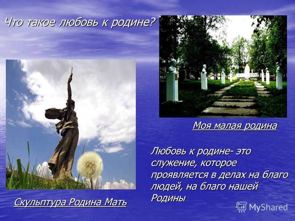 Что такое любовь к родине? Любовь к родине- это служение, которое проявляется в делах на благо людей, на благо нашей Родины Скульптура Родина Мать Моя малая родина
