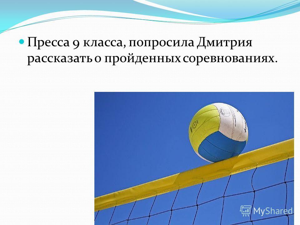 Пресса 9 класса, попросила Дмитрия рассказать о пройденных соревнованиях.