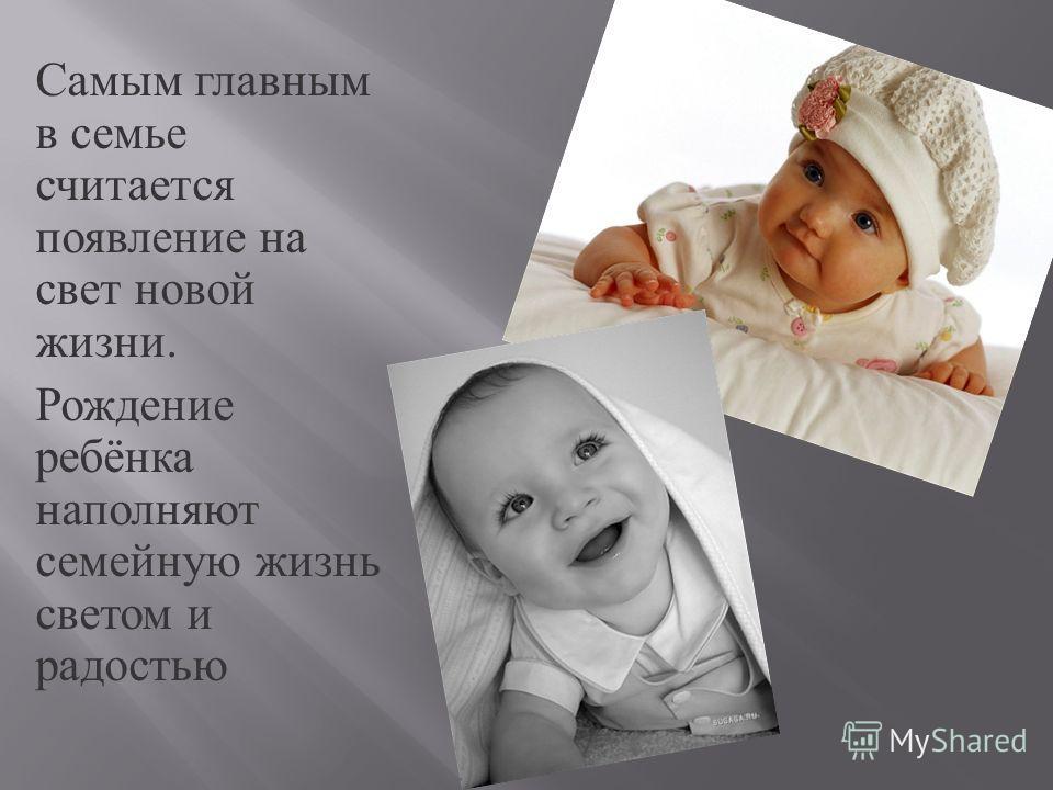 Самым главным в семье считается появление на свет новой жизни. Рождение ребёнка наполняют семейную жизнь светом и радостью