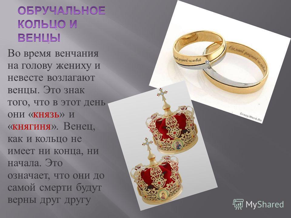 Во время венчания на голову жениху и невесте возлагают венцы. Это знак того, что в этот день они « князь » и « княгиня ». Венец, как и кольцо не имеет ни конца, ни начала. Это означает, что они до самой смерти будут верны друг другу