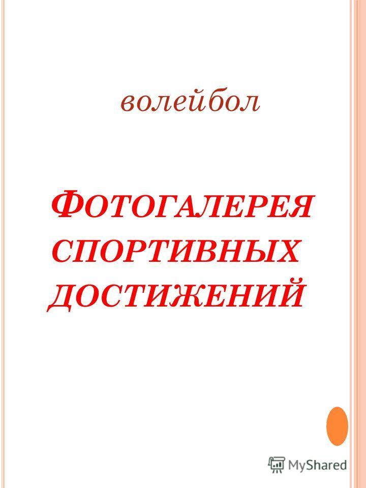 Ф ОТОГАЛЕРЕЯ СПОРТИВНЫХ ДОСТИЖЕНИЙ волейбол