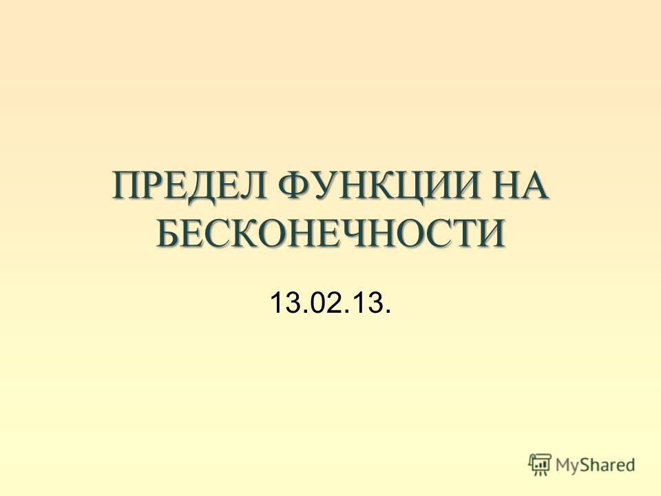 ПРЕДЕЛ ФУНКЦИИ НА БЕСКОНЕЧНОСТИ 13.02.13.