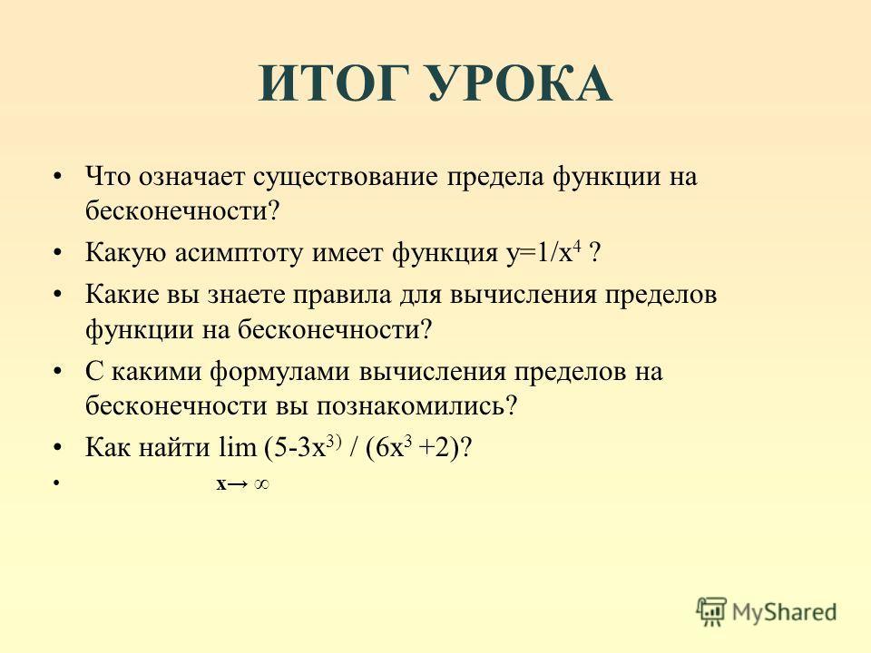 ИТОГ УРОКА Что означает существование предела функции на бесконечности? Какую асимптоту имеет функция y=1/x 4 ? Какие вы знаете правила для вычисления пределов функции на бесконечности? С какими формулами вычисления пределов на бесконечности вы позна