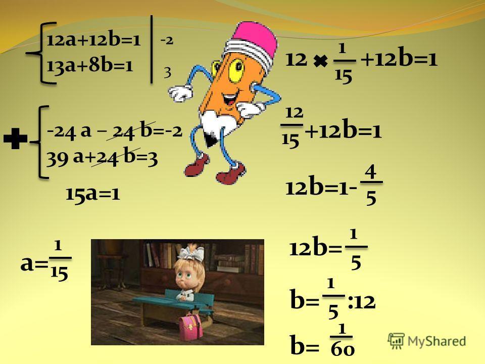 12a+12b=1 13a+8b=1 -2 3 -24 a – 24 b=-2 39 a+24 b=3 15a=1 a= 1 15 12 +12b=1 1 15 12 15 +12b=1 12b=1- 4 5 12b= 1 5 b= :12 1 5 b= 1 60