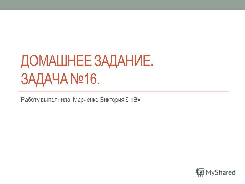 ДОМАШНЕЕ ЗАДАНИЕ. ЗАДАЧА 16. Работу выполнила: Марченко Виктория 9 «В»