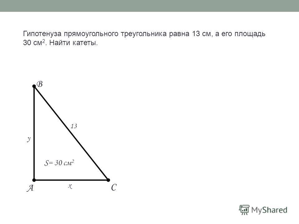 Гипотенуза прямоугольного треугольника равна 13 см, а его площадь 30 см 2. Найти катеты. 13 S= 30 см 2 x y A B C