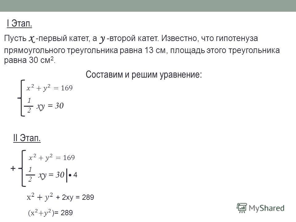 Пусть х -первый катет, а у -второй катет. Известно, что гипотенуза прямоугольного треугольника равна 13 см, площадь этого треугольника равна 30 см 2. Составим и решим уравнение: 1212 xy = 30 I Этап. II Этап. 1212 xy= 30 + 4
