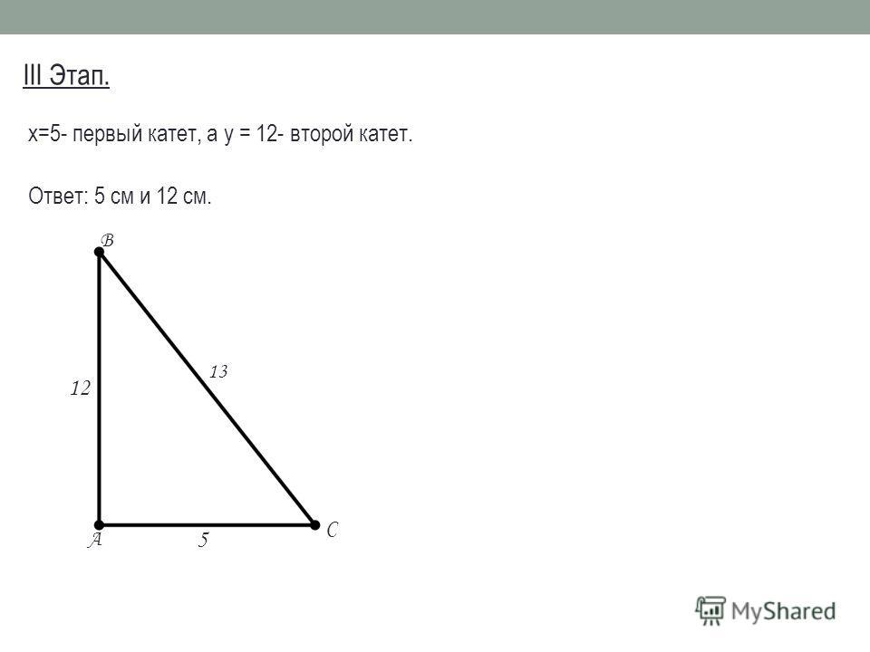 III Этап. х=5- первый катет, а у = 12- второй катет. Ответ: 5 см и 12 см. A B C 5 12 13