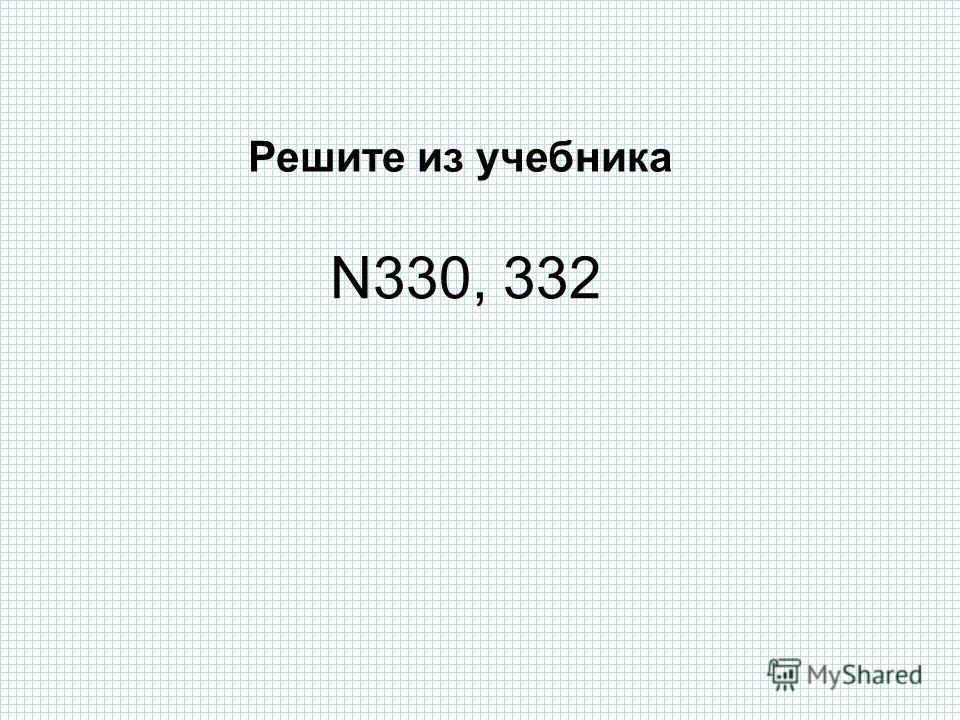 N330, 332 Решите из учебника