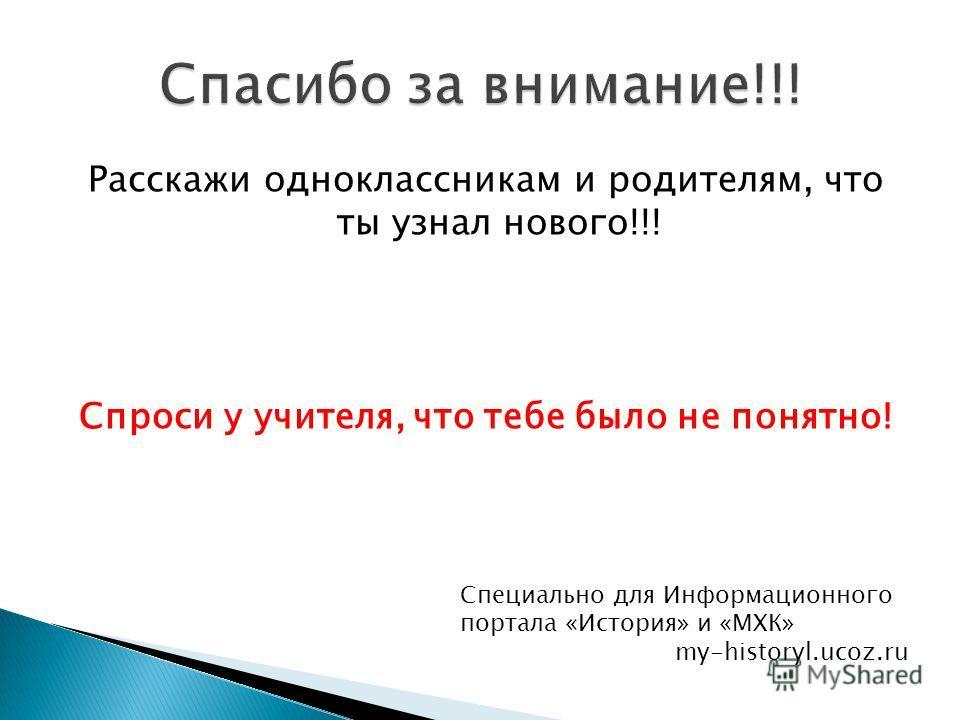 Расскажи одноклассникам и родителям, что ты узнал нового!!! Спроси у учителя, что тебе было не понятно! Специально для Информационного портала «История» и «МХК» my-historyl.ucoz.ru