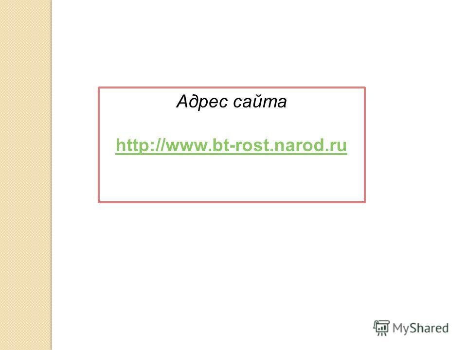 Адрес сайта http://www.bt-rost.narod.ru