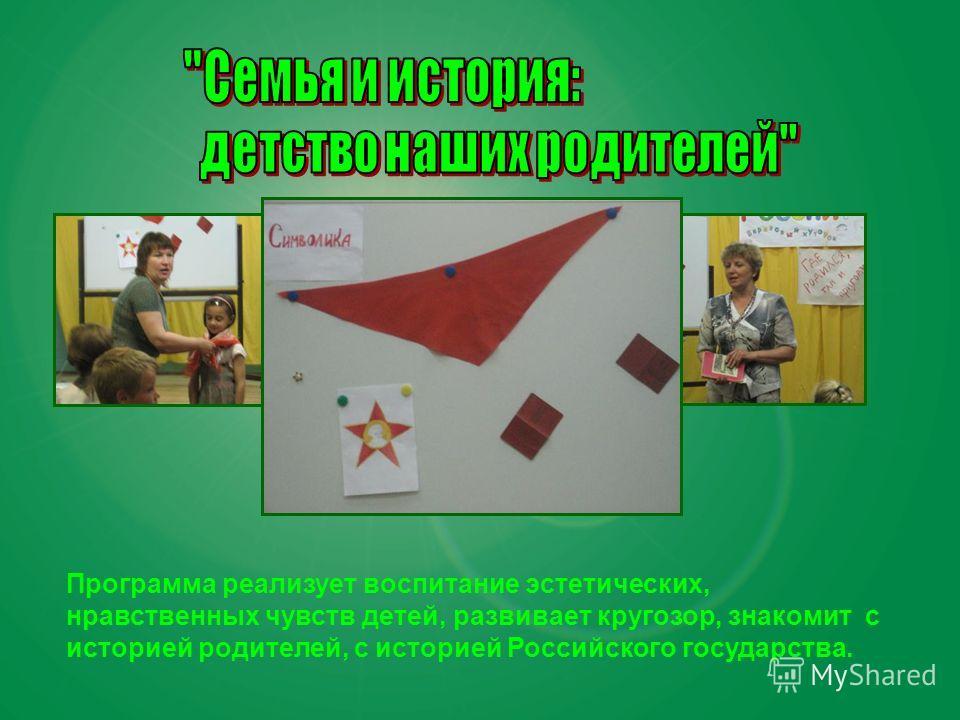 Программа реализует воспитание эстетических, нравственных чувств детей, развивает кругозор, знакомит с историей родителей, с историей Российского государства.