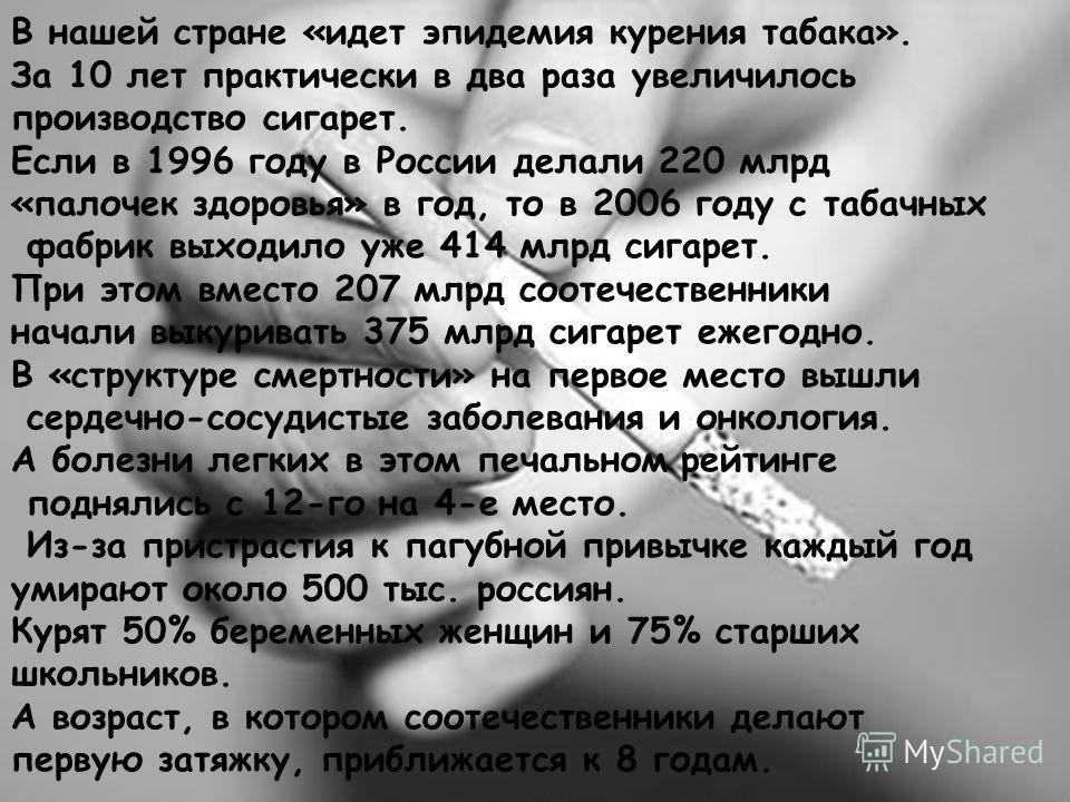 В нашей стране «идет эпидемия курения табака». За 10 лет практически в два раза увеличилось производство сигарет. Если в 1996 году в России делали 220 млрд «палочек здоровья» в год, то в 2006 году с табачных фабрик выходило уже 414 млрд сигарет. При