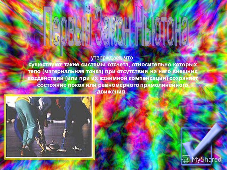 утверждает, что существуют такие системы отсчета, относительно которых тело (материальная точка) при отсутствии на него внешних воздействий (или при их взаимной компенсации) сохраняет состояние покоя или равномерного прямолинейного движения.