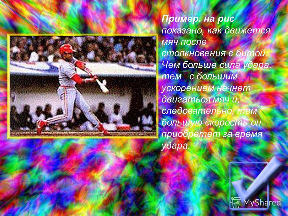 Пример. на рис показано, как движется мяч после столкновения с битой. Чем больше сила удара, тем с большим ускорением начнет двигаться мяч и, следовательно, тем большую скорость он приобретет за время удара.