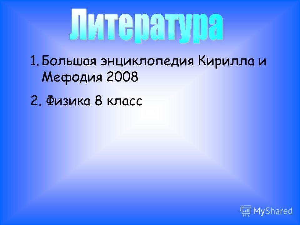 1.Большая энциклопедия Кирилла и Мефодия 2008 2. Физика 8 класс