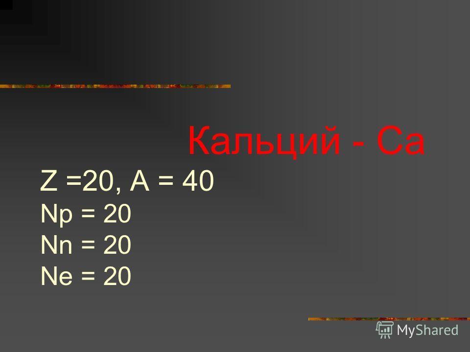 Кальций - Са Z =20, A = 40 Np = 20 Nn = 20 Ne = 20