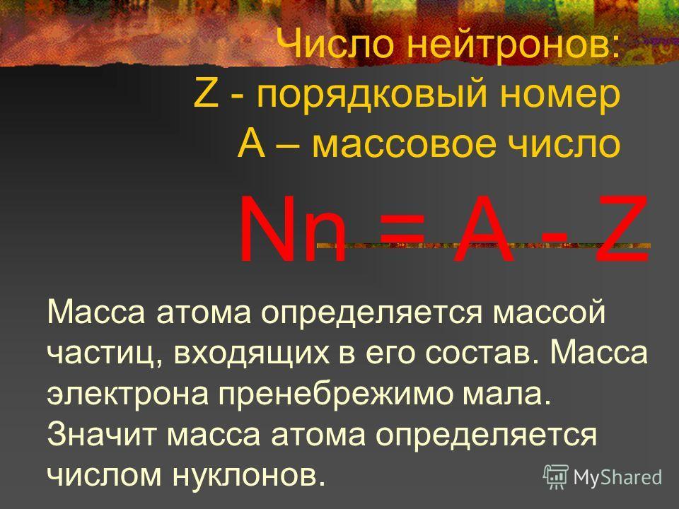 Число нейтронов: Z - порядковый номер A – массовое число Nn = A - Z Масса атома определяется массой частиц, входящих в его состав. Масса электрона пренебрежимо мала. Значит масса атома определяется числом нуклонов.