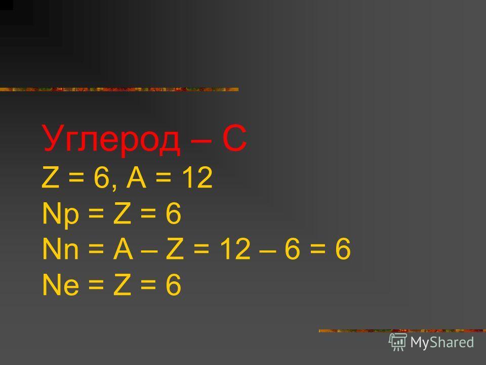 Углерод – С Z = 6, A = 12 Np = Z = 6 Nn = A – Z = 12 – 6 = 6 Ne = Z = 6