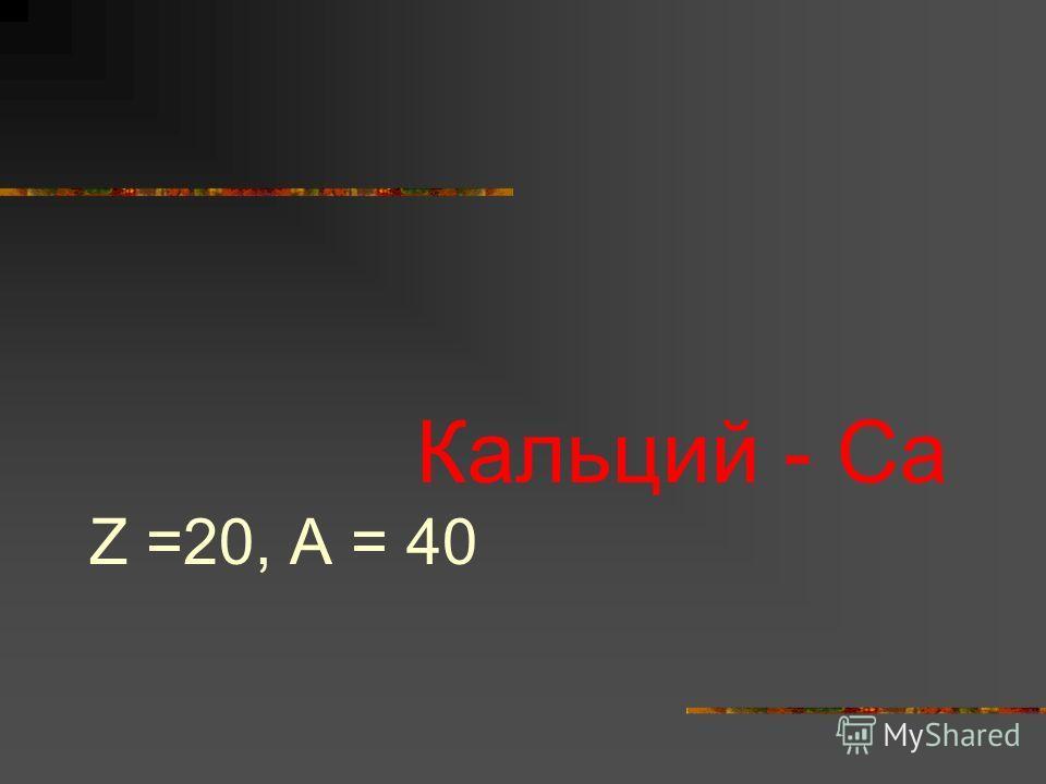 Кальций - Са Z =20, A = 40