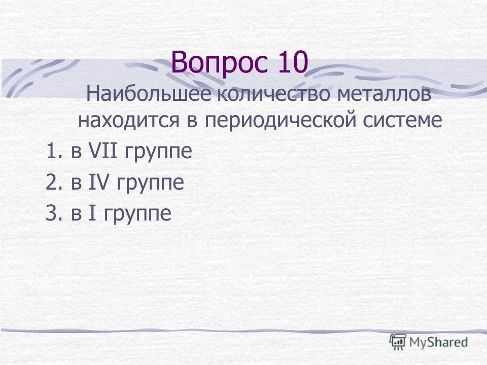 Вопрос 10 Наибольшее количество металлов находится в периодической системе 1. в VII группе 2. в IV группе 3. в I группе