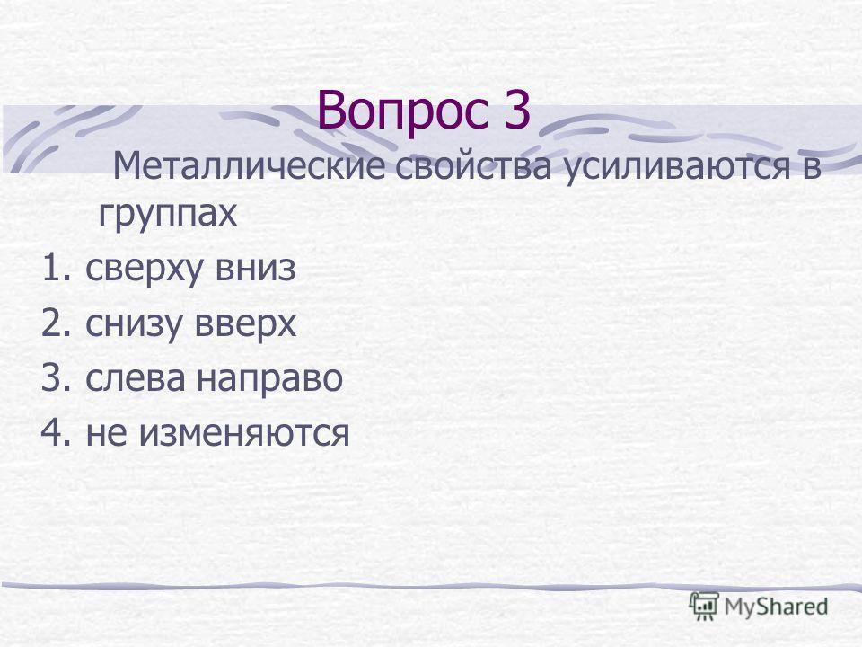 Вопрос 3 Металлические свойства усиливаются в группах 1. сверху вниз 2. снизу вверх 3. слева направо 4. не изменяются