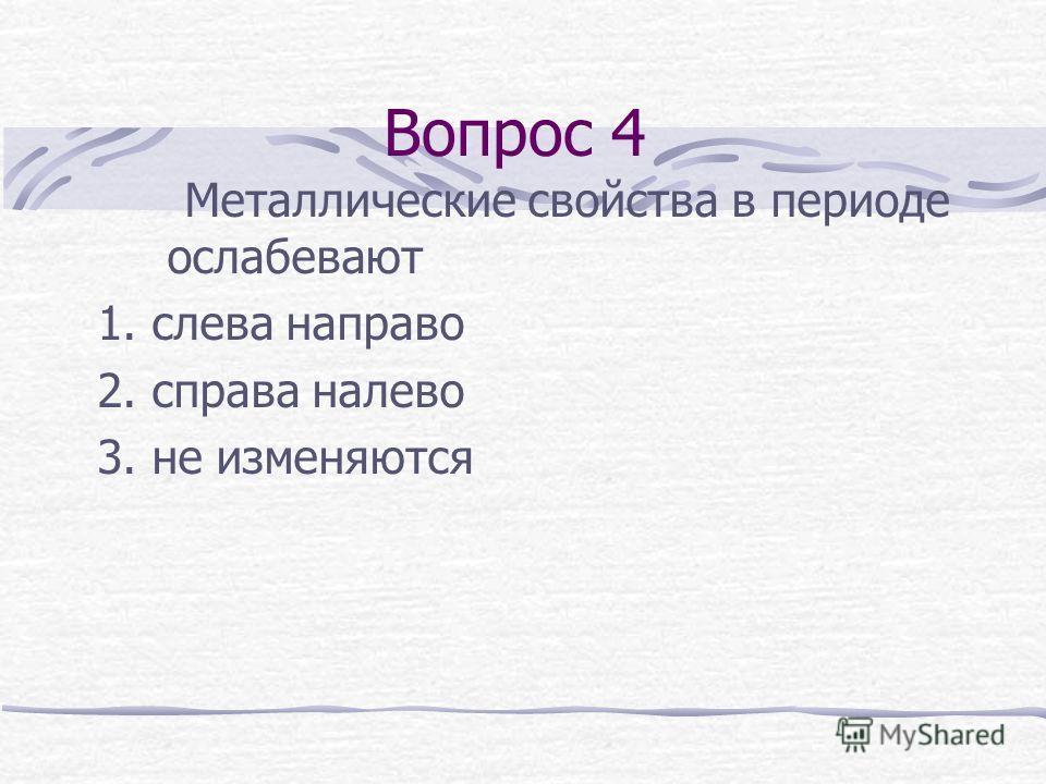 Вопрос 4 Металлические свойства в периоде ослабевают 1. слева направо 2. справа налево 3. не изменяются