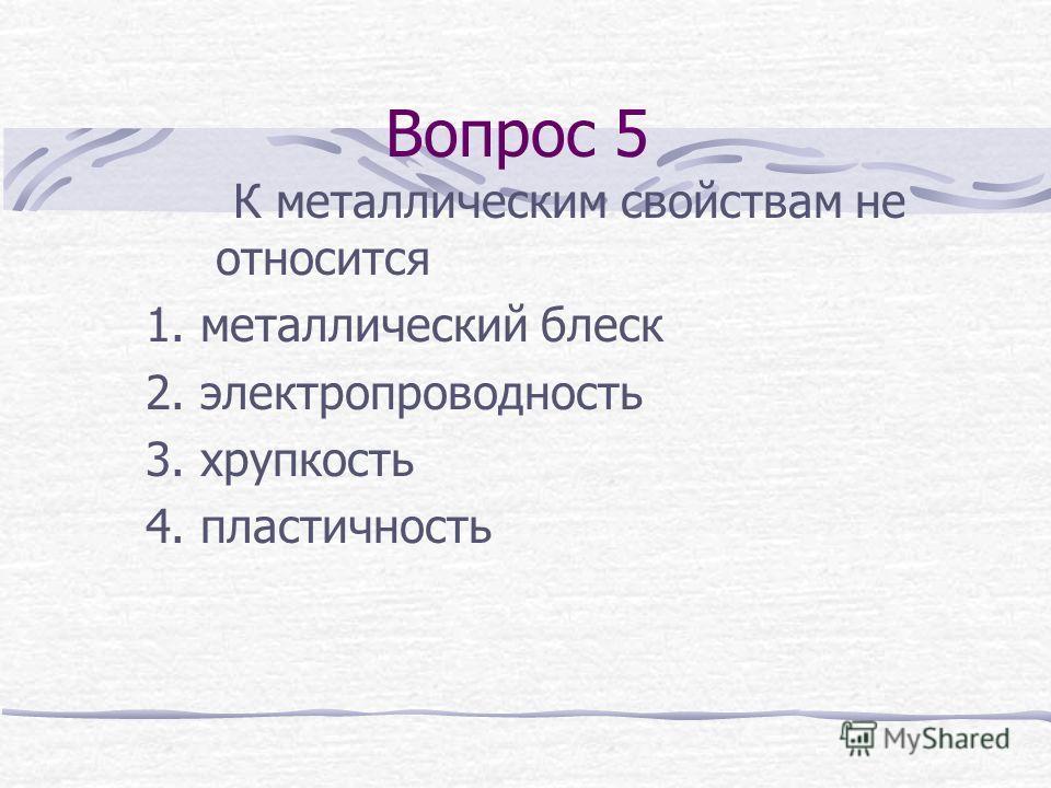 Вопрос 5 К металлическим свойствам не относится 1. металлический блеск 2. электропроводность 3. хрупкость 4. пластичность