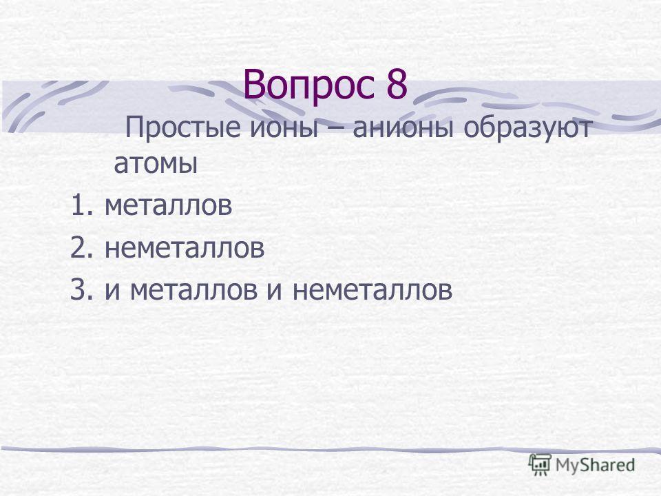 Вопрос 8 Простые ионы – анионы образуют атомы 1. металлов 2. неметаллов 3. и металлов и неметаллов