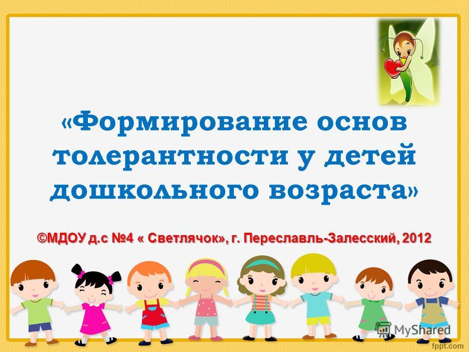 «Формирование основ толерантности у детей дошкольного возраста» ©МДОУ д.с 4 « Светлячок», г. Переславль-Залесский, 2012
