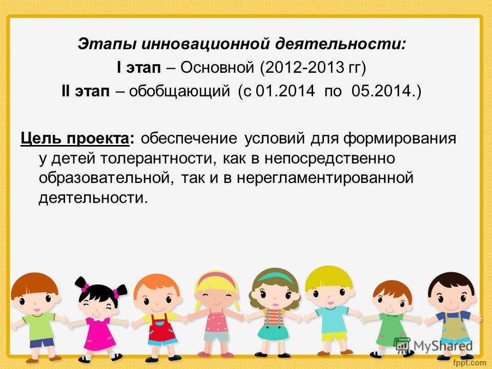 Этапы инновационной деятельности: I этап – Основной (2012-2013 гг) II этап – обобщающий (с 01.2014 по 05.2014.) Цель проекта: обеспечение условий для формирования у детей толерантности, как в непосредственно образовательной, так и в нерегламентирован