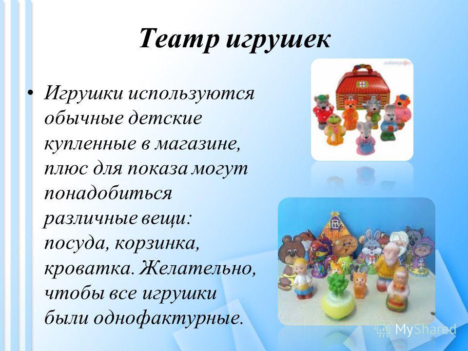 Театр игрушек Игрушки используются обычные детские купленные в магазине, плюс для показа могут понадобиться различные вещи: посуда, корзинка, кроватка. Желательно, чтобы все игрушки были однофактурные.
