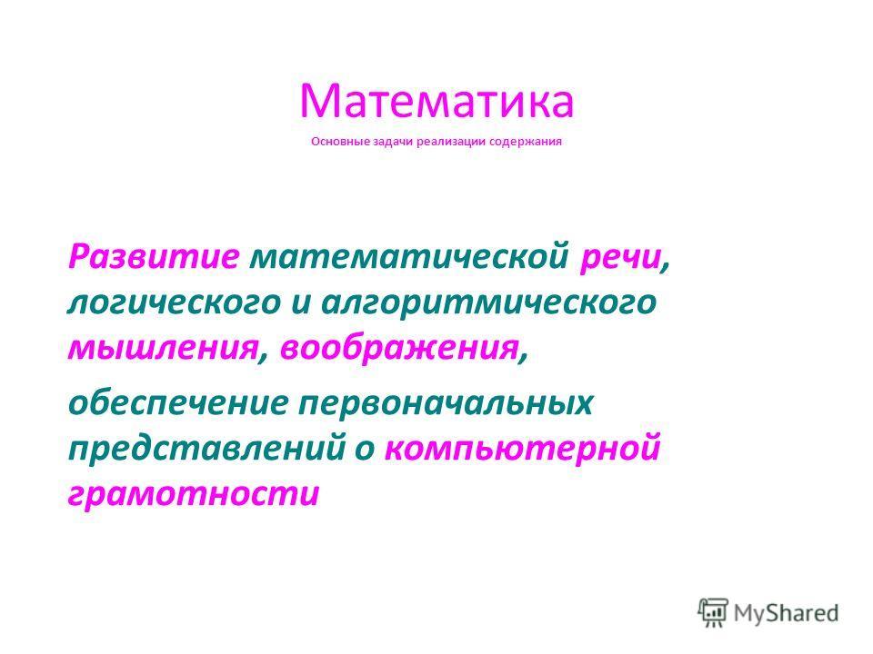Математика Основные задачи реализации содержания Развитие математической речи, логического и алгоритмического мышления, воображения, обеспечение первоначальных представлений о компьютерной грамотности