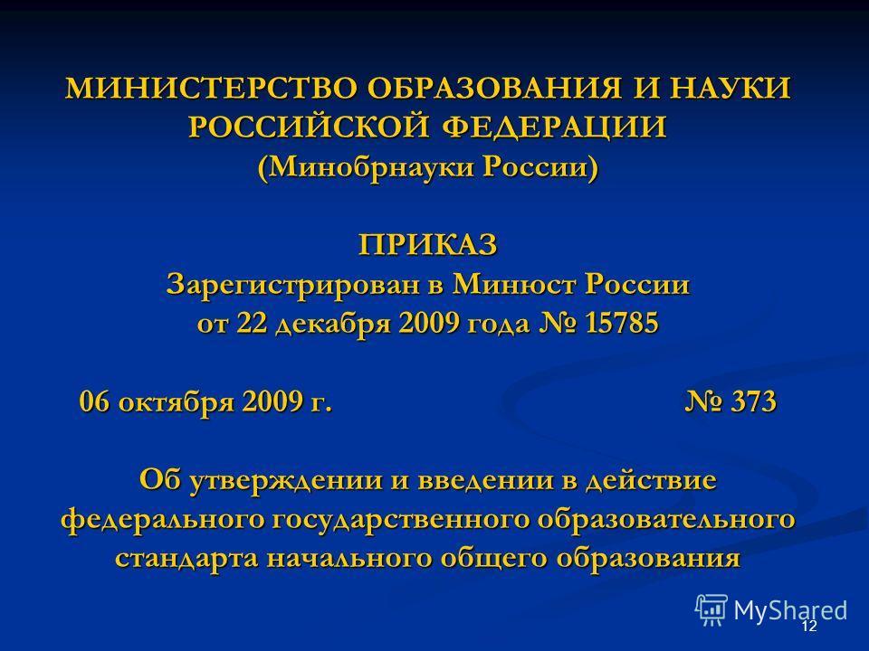 12 МИНИСТЕРСТВО ОБРАЗОВАНИЯ И НАУКИ РОССИЙСКОЙ ФЕДЕРАЦИИ (Минобрнауки России) ПРИКАЗ Зарегистрирован в Минюст России от 22 декабря 2009 года 15785 06 октября 2009 г. 373 Об утверждении и введении в действие федерального государственного образовательн