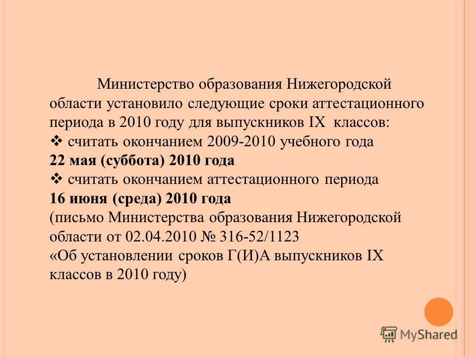 Министерство образования Нижегородской области установило следующие сроки аттестационного периода в 2010 году для выпускников IX классов: считать окончанием 2009-2010 учебного года 22 мая (суббота) 2010 года считать окончанием аттестационного периода