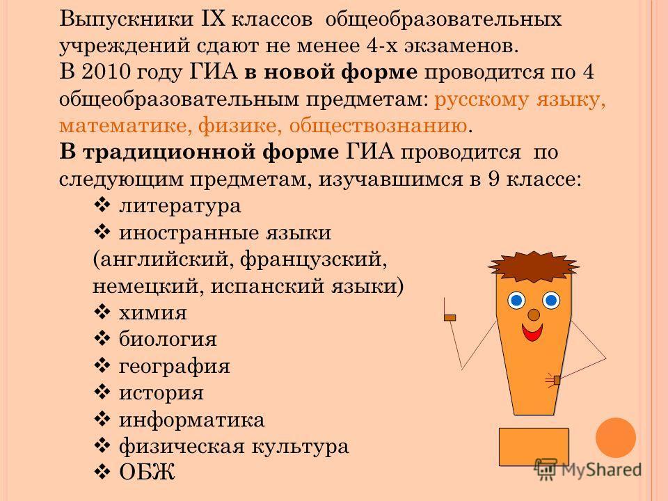 Выпускники IX классов общеобразовательных учреждений сдают не менее 4-х экзаменов. В 2010 году ГИА в новой форме проводится по 4 общеобразовательным предметам: русскому языку, математике, физике, обществознанию. В традиционной форме ГИА проводится по