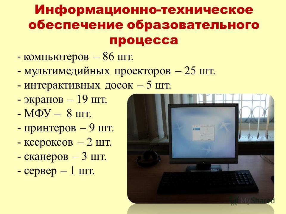 Информационно-техническое обеспечение образовательного процесса - компьютеров – 86 шт. - мультимедийных проекторов – 25 шт. - интерактивных досок – 5 шт. - экранов – 19 шт. - МФУ – 8 шт. - принтеров – 9 шт. - ксероксов – 2 шт. - сканеров – 3 шт. - се