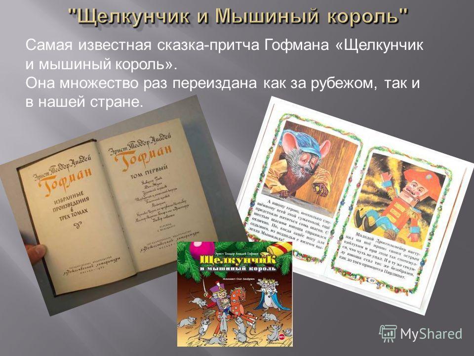 Самая известная сказка-притча Гофмана «Щелкунчик и мышиный король». Она множество раз переиздана как за рубежом, так и в нашей стране.