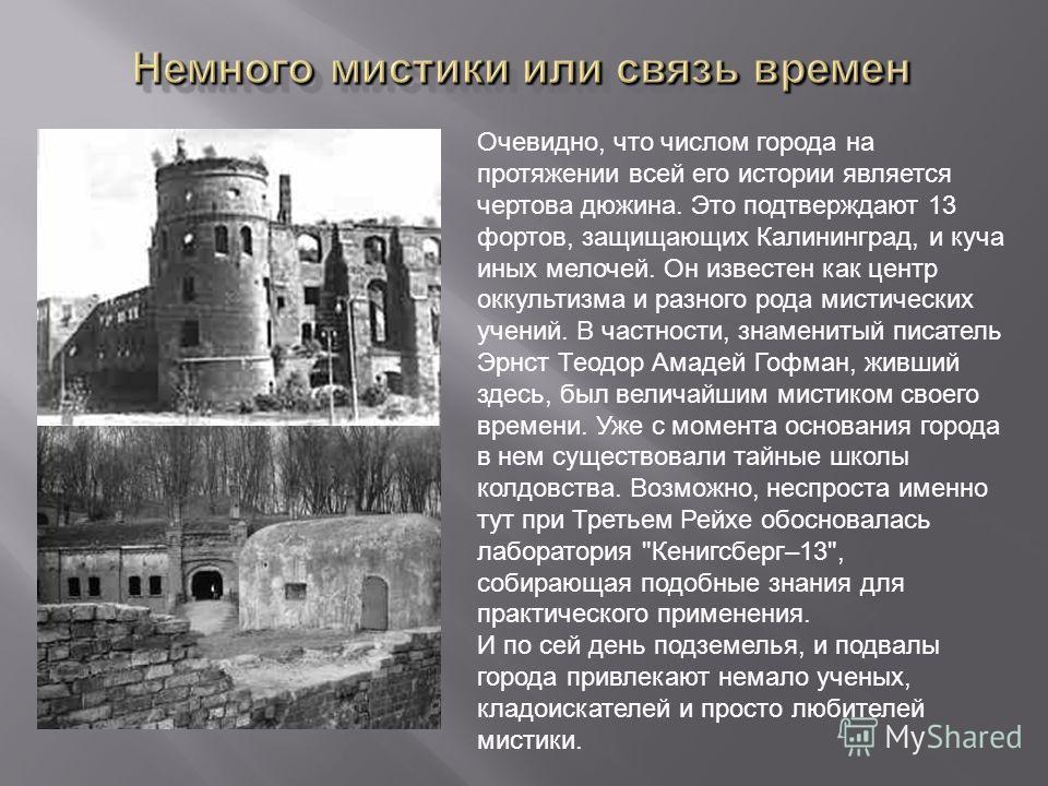 Очевидно, что числом города на протяжении всей его истории является чертова дюжина. Это подтверждают 13 фортов, защищающих Калининград, и куча иных мелочей. Он известен как центр оккультизма и разного рода мистических учений. В частности, знаменитый